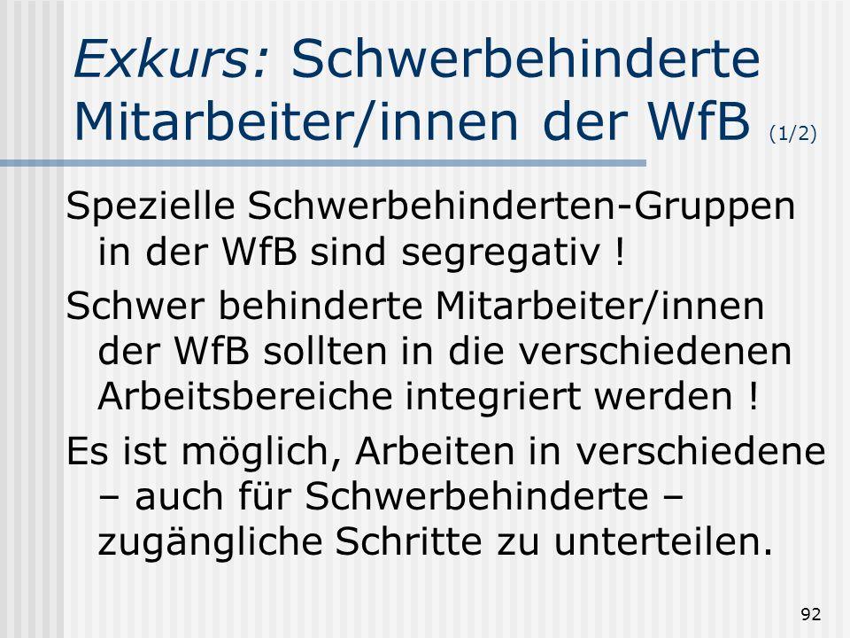92 Exkurs: Schwerbehinderte Mitarbeiter/innen der WfB (1/2) Spezielle Schwerbehinderten-Gruppen in der WfB sind segregativ ! Schwer behinderte Mitarbe