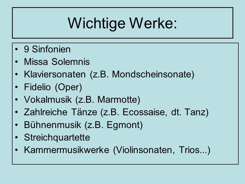 Wichtige Werke: 9 Sinfonien Missa Solemnis Klaviersonaten (z.B. Mondscheinsonate) Fidelio (Oper) Vokalmusik (z.B. Marmotte) Zahlreiche Tänze (z.B. Eco