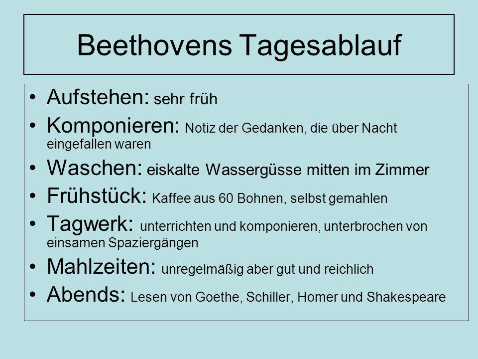 Beethovens Tagesablauf Aufstehen: sehr früh Komponieren: Notiz der Gedanken, die über Nacht eingefallen waren Waschen: eiskalte Wassergüsse mitten im Zimmer Frühstück: Kaffee aus 60 Bohnen, selbst gemahlen Tagwerk: unterrichten und komponieren, unterbrochen von einsamen Spaziergängen Mahlzeiten: unregelmäßig aber gut und reichlich Abends: Lesen von Goethe, Schiller, Homer und Shakespeare