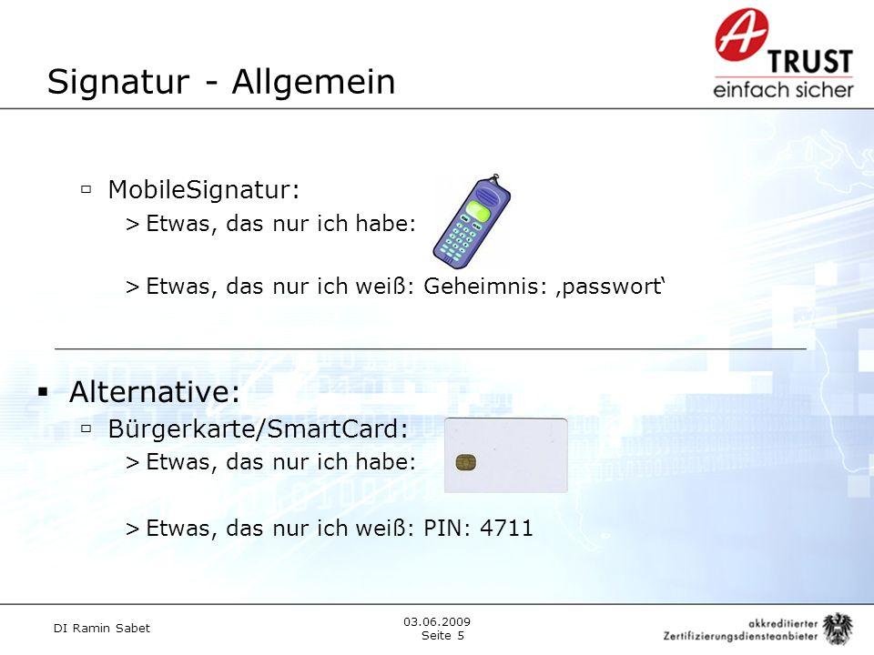 Signatur - Allgemein DI Ramin Sabet Seite 5 03.06.2009 Alternative: Bürgerkarte/SmartCard: >Etwas, das nur ich habe: >Etwas, das nur ich weiß: PIN: 4711 MobileSignatur: >Etwas, das nur ich habe: >Etwas, das nur ich weiß: Geheimnis: passwort
