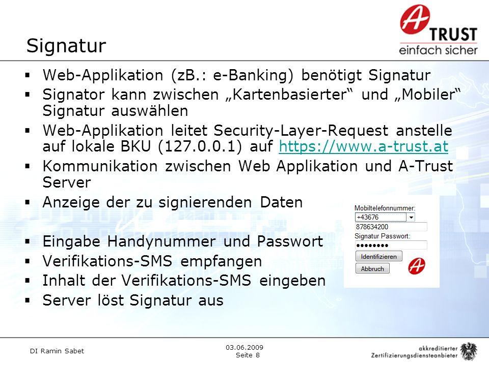Signatur Web-Applikation (zB.: e-Banking) benötigt Signatur Signator kann zwischen Kartenbasierter und Mobiler Signatur auswählen Web-Applikation leitet Security-Layer-Request anstelle auf lokale BKU (127.0.0.1) auf https://www.a-trust.athttps://www.a-trust.at Kommunikation zwischen Web Applikation und A-Trust Server Anzeige der zu signierenden Daten Eingabe Handynummer und Passwort Verifikations-SMS empfangen Inhalt der Verifikations-SMS eingeben Server löst Signatur aus DI Ramin Sabet Seite 8 03.06.2009