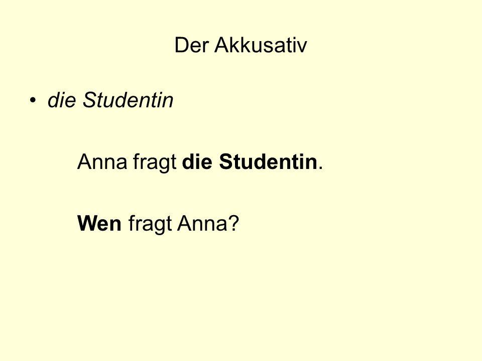 Der Akkusativ die Studentin Anna fragt die Studentin. Wen fragt Anna?