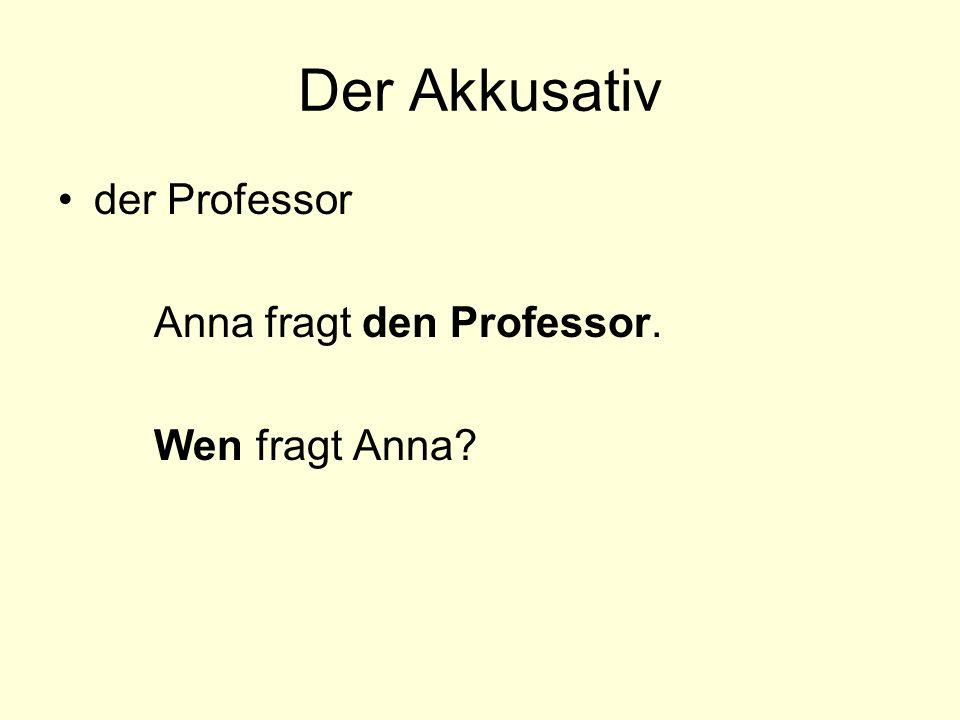 Der Akkusativ der Professor Anna fragt den Professor. Wen fragt Anna?