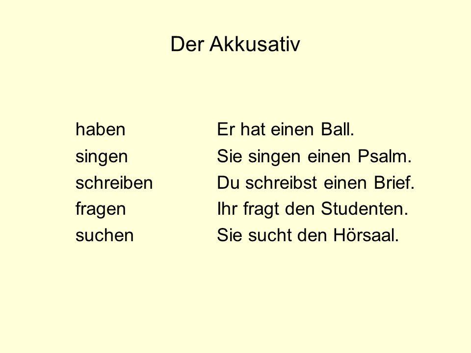 Der Akkusativ habenEr hat einen Ball. singenSie singen einen Psalm. schreibenDu schreibst einen Brief. fragenIhr fragt den Studenten. suchenSie sucht