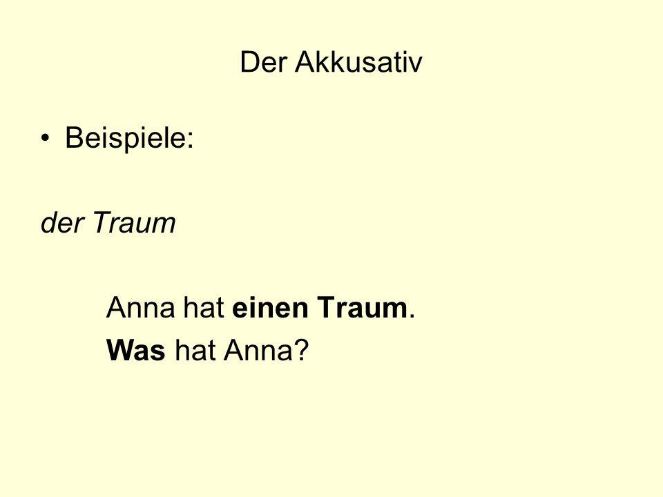 Der Akkusativ Beispiele: der Traum Anna hat einen Traum. Was hat Anna?