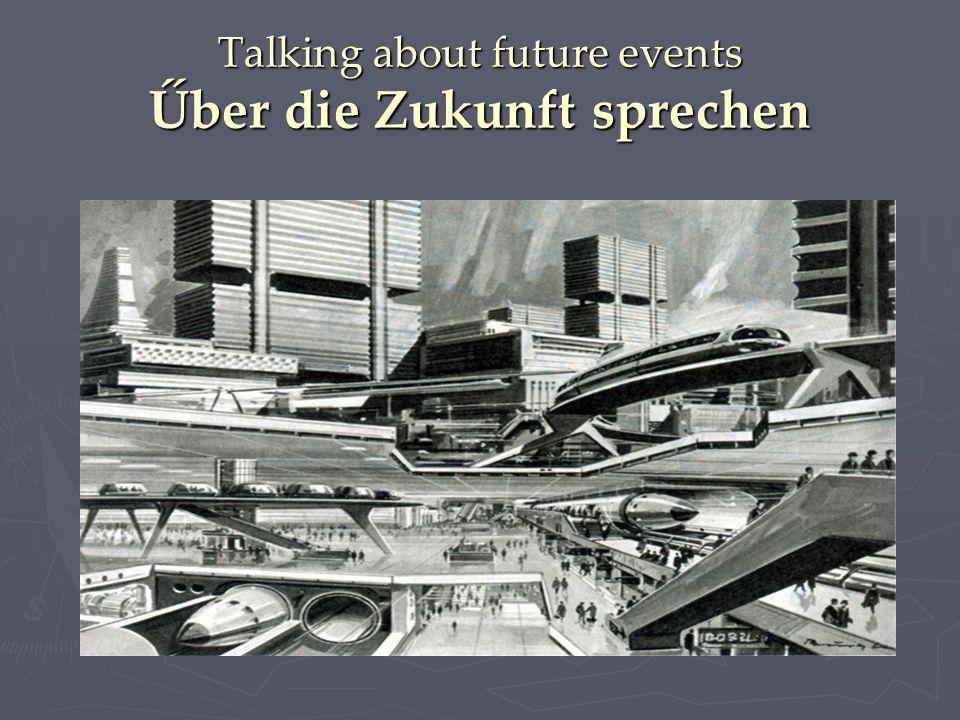 Talking about future events Űber die Zukunft sprechen