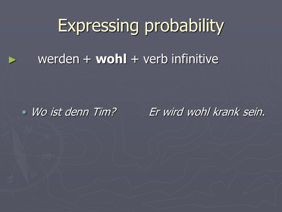 Expressing probability werden + wohl + verb infinitive werden + wohl + verb infinitive Wo ist denn Tim Er wird wohl krank sein.Wo ist denn Tim Er wird wohl krank sein.