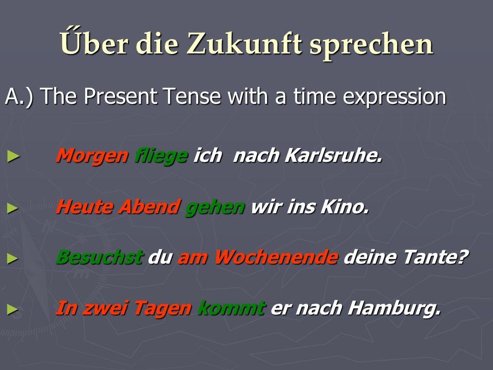 Űber die Zukunft sprechen A.) The Present Tense with a time expression Morgen fliege ich nach Karlsruhe.