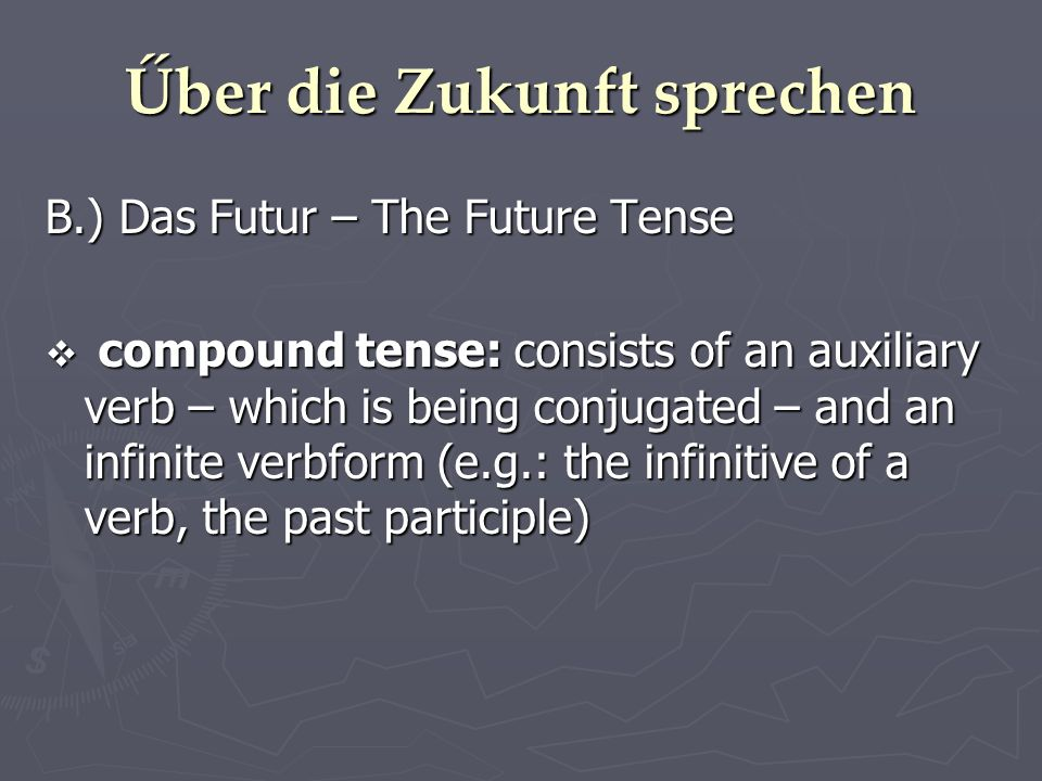 Űber die Zukunft sprechen B.) Das Futur – The Future Tense compound tense: consists of an auxiliary verb – which is being conjugated – and an infinite verbform (e.g.: the infinitive of a verb, the past participle) compound tense: consists of an auxiliary verb – which is being conjugated – and an infinite verbform (e.g.: the infinitive of a verb, the past participle)