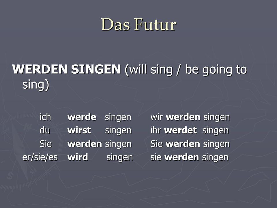 Das Futur WERDEN SINGEN (will sing / be going to sing) ich werde singenwir werden singen du wirst singenihr werdet singen Sie werden singenSie werden singen er/sie/es wird singensie werden singen