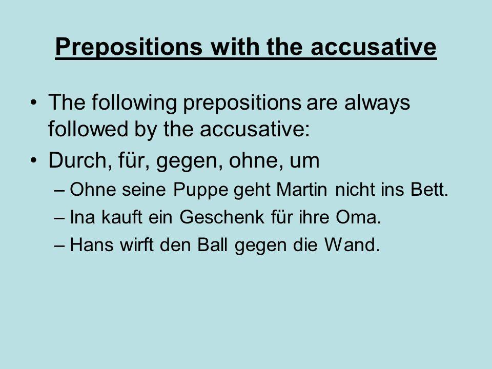 Prepositions with the accusative The following prepositions are always followed by the accusative: Durch, für, gegen, ohne, um –Ohne seine Puppe geht Martin nicht ins Bett.