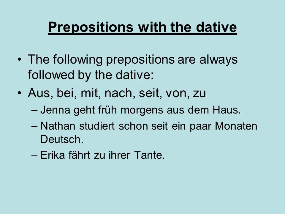 Prepositions with the dative The following prepositions are always followed by the dative: Aus, bei, mit, nach, seit, von, zu –Jenna geht früh morgens aus dem Haus.