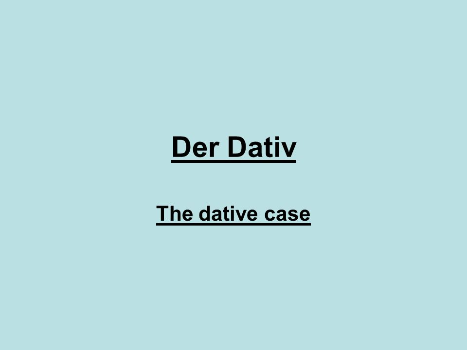 Der Dativ The dative case (der Dativ) is the third case after the nominative and the accusative It identifies the indirect object, usually a person or an animal The indirect object consists of the beneficiary or recipient of an action