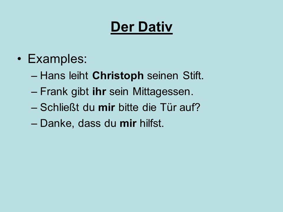 Der Dativ Examples: –Hans leiht Christoph seinen Stift. –Frank gibt ihr sein Mittagessen. –Schließt du mir bitte die Tür auf? –Danke, dass du mir hilf