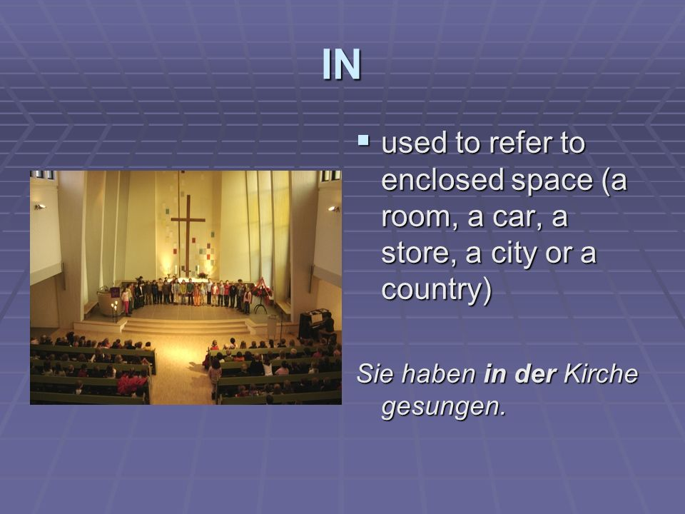 IN used to refer to enclosed space (a room, a car, a store, a city or a country) used to refer to enclosed space (a room, a car, a store, a city or a country) Sie haben in der Kirche gesungen.