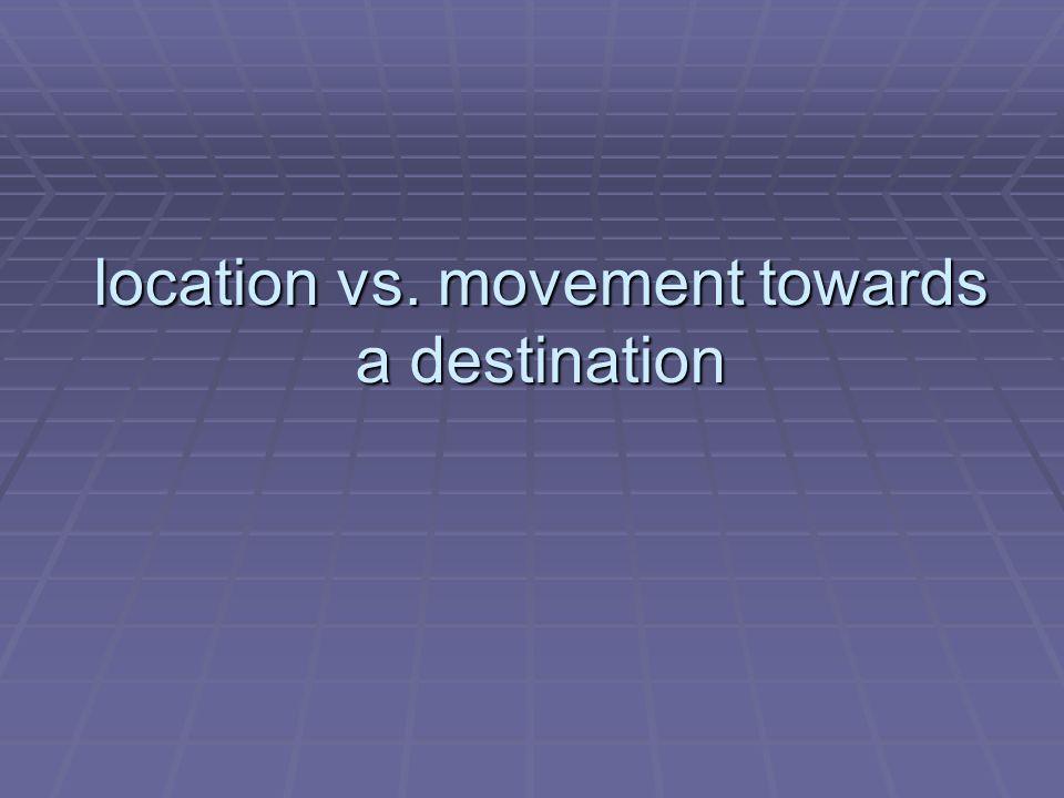location vs. movement towards a destination