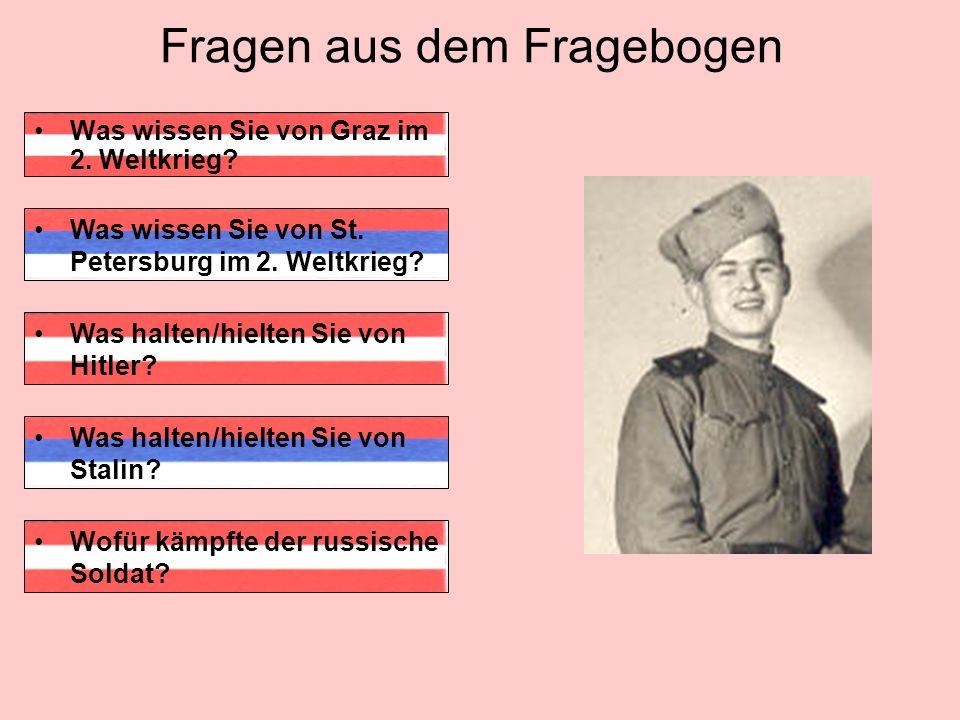 Fragen aus dem Fragebogen Was wissen Sie von Graz im 2. Weltkrieg? Was halten/hielten Sie von Hitler? Wofür kämpfte der russische Soldat? Was wissen S