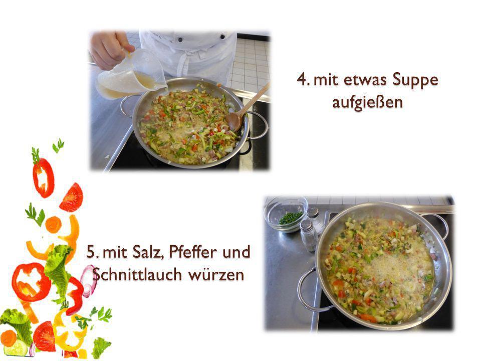 4. mit etwas Suppe aufgießen 5. mit Salz, Pfeffer und Schnittlauch würzen