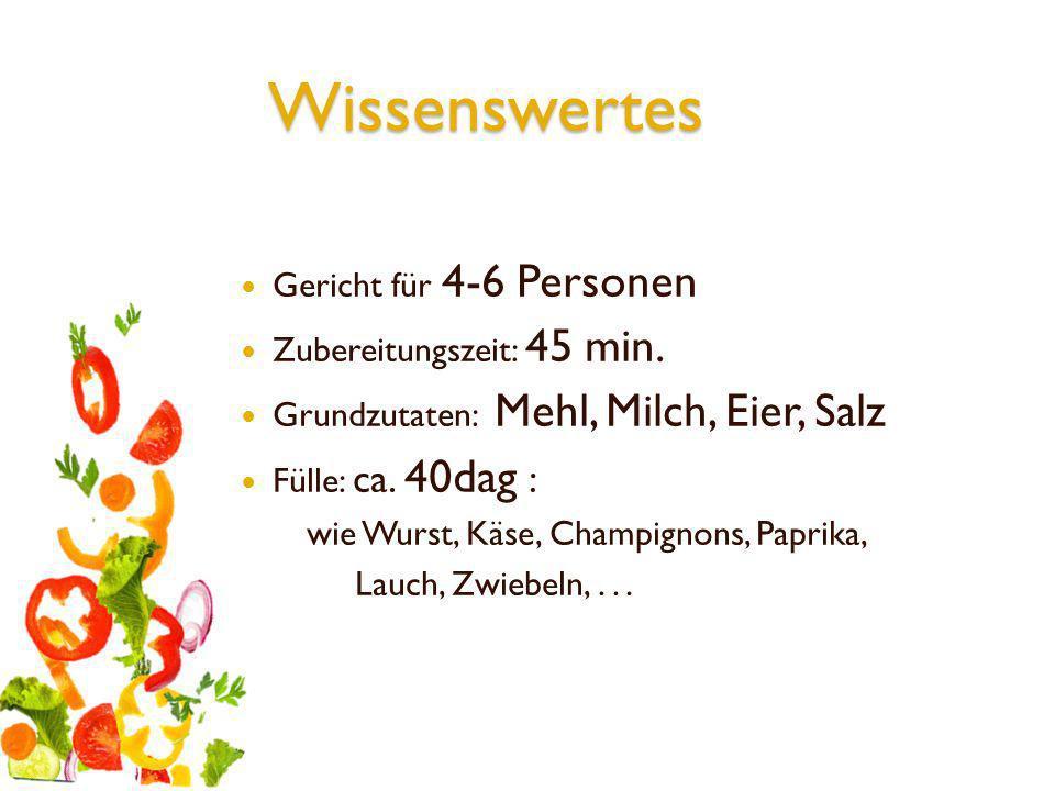 Wissenswertes Gericht für 4-6 Personen Zubereitungszeit: 45 min. Grundzutaten: Mehl, Milch, Eier, Salz Fülle: ca. 40dag : wie Wurst, Käse, Champignons