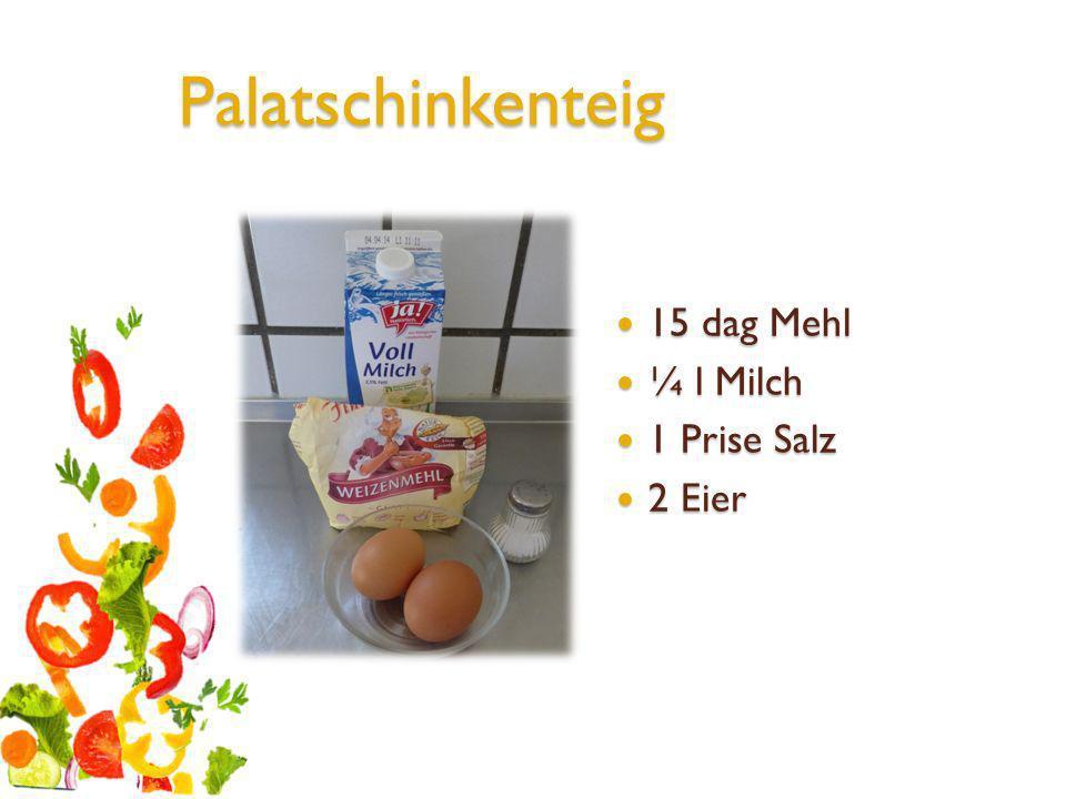 Palatschinkenteig 15 dag Mehl 15 dag Mehl ¼ l Milch ¼ l Milch 1 Prise Salz 1 Prise Salz 2 Eier 2 Eier