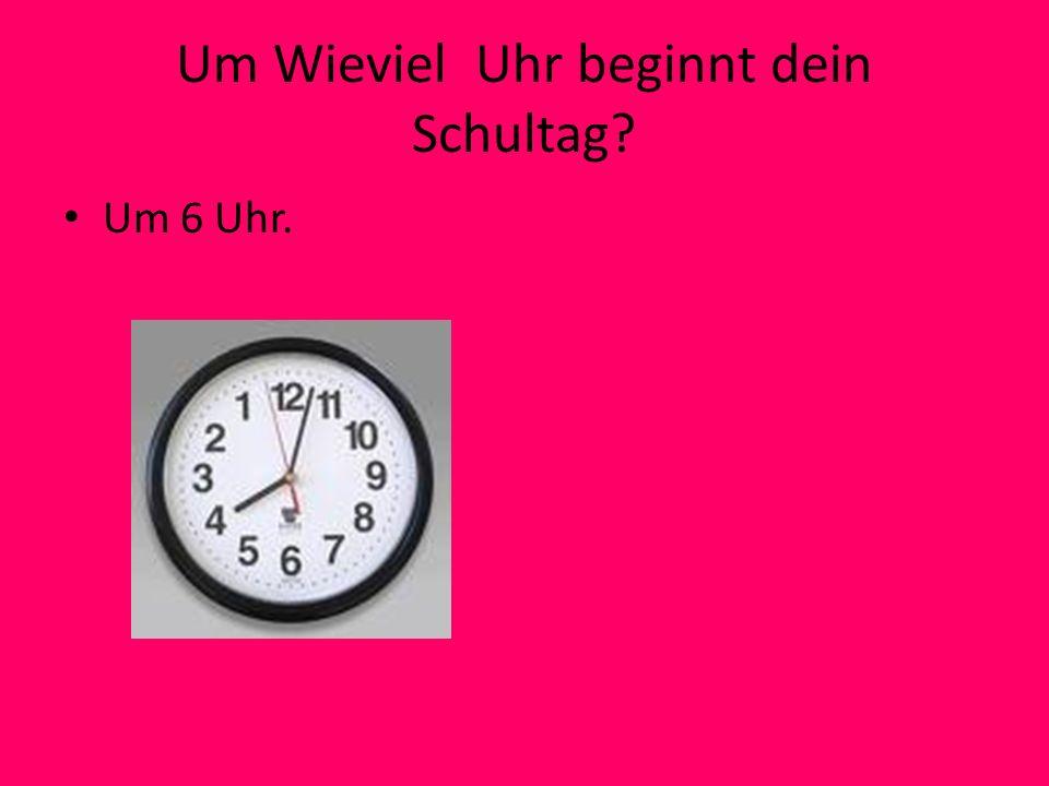 Um Wieviel Uhr beginnt dein Schultag? Um 6 Uhr.