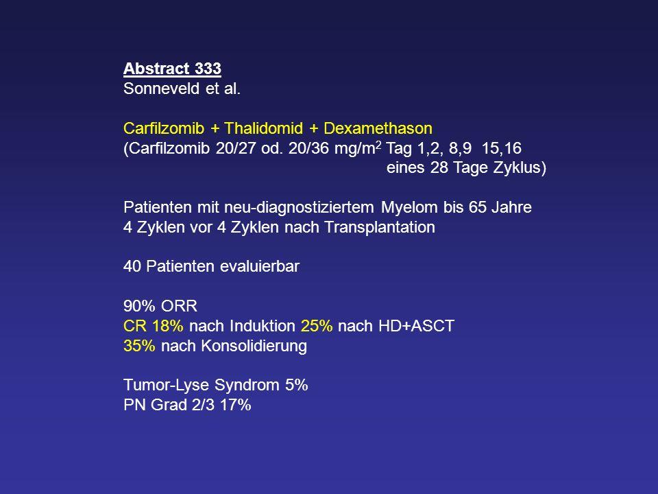 Abstract 333 Sonneveld et al. Carfilzomib + Thalidomid + Dexamethason (Carfilzomib 20/27 od. 20/36 mg/m 2 Tag 1,2, 8,9 15,16 eines 28 Tage Zyklus) Pat