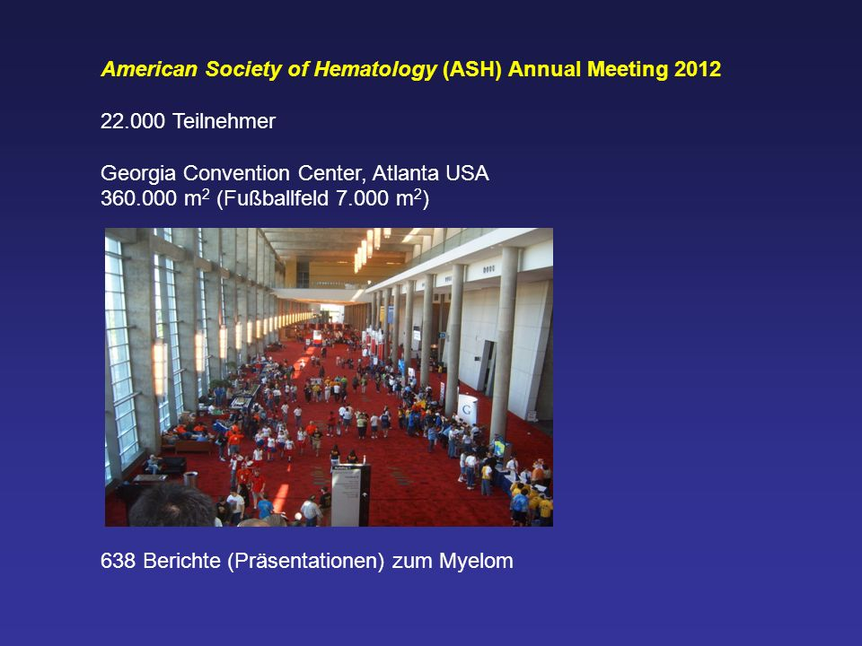 American Society of Hematology (ASH) Annual Meeting 2012 22.000 Teilnehmer Georgia Convention Center, Atlanta USA 360.000 m 2 (Fußballfeld 7.000 m 2 )