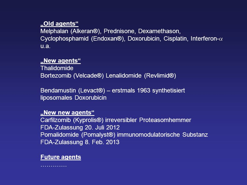 Old agents Melphalan (Alkeran®), Prednisone, Dexamethason, Cyclophosphamid (Endoxan®), Doxorubicin, Cisplatin, Interferon- u.a. New agents Thalidomide