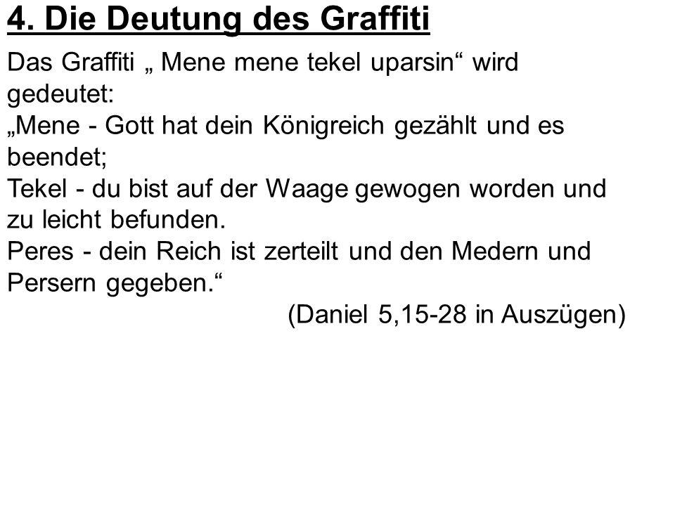 4. Die Deutung des Graffiti Das Graffiti Mene mene tekel uparsin wird gedeutet: Mene - Gott hat dein Königreich gezählt und es beendet; Tekel - du bis