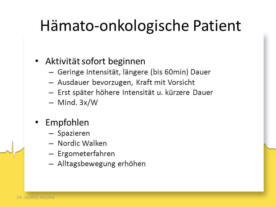 Hämato-onkologische Patient Aktivität sofort beginnen – Geringe Intensität, längere (bis 60min) Dauer – Ausdauer bevorzugen, Kraft mit Vorsicht – Erst