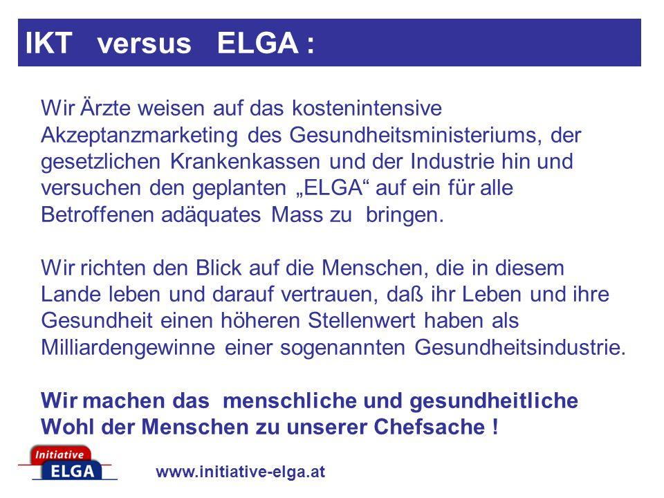 www.initiative-elga.at Wir Ärzte weisen auf das kostenintensive Akzeptanzmarketing des Gesundheitsministeriums, der gesetzlichen Krankenkassen und der Industrie hin und versuchen den geplanten ELGA auf ein für alle Betroffenen adäquates Mass zu bringen.