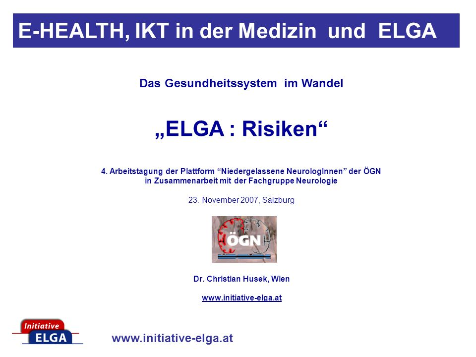 www.initiative-elga.at Dr. Christian Husek, Wien www.initiative-elga.at E-HEALTH, IKT in der Medizin und ELGA Das Gesundheitssystem im Wandel ELGA : R