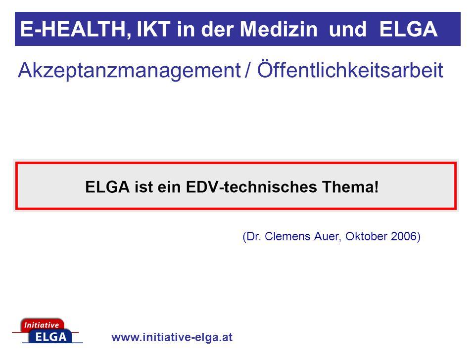 www.initiative-elga.at Akzeptanzmanagement / Öffentlichkeitsarbeit E-HEALTH, IKT in der Medizin und ELGA (Dr. Clemens Auer, Oktober 2006)