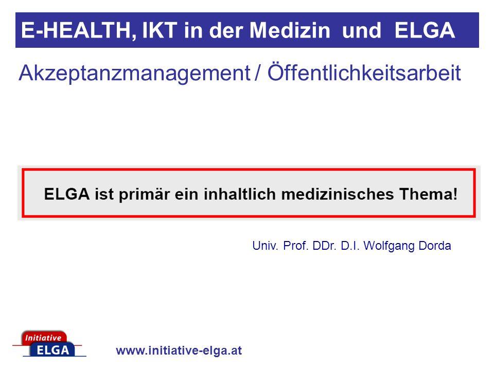 www.initiative-elga.at Akzeptanzmanagement / Öffentlichkeitsarbeit E-HEALTH, IKT in der Medizin und ELGA Univ. Prof. DDr. D.I. Wolfgang Dorda