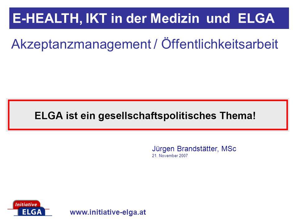 www.initiative-elga.at Akzeptanzmanagement / Öffentlichkeitsarbeit E-HEALTH, IKT in der Medizin und ELGA Jürgen Brandstätter, MSc 21. November 2007
