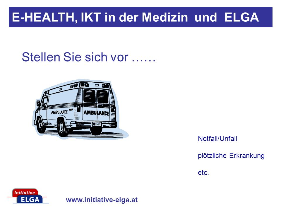 www.initiative-elga.at Datenschutz gegen Krankenschutz E-HEALTH, IKT in der Medizin und ELGA http://www.initiative-elga.at/ELGA/recht_infos/Datenschutz_Private_Krankenversicherungen_2_2007.pdf