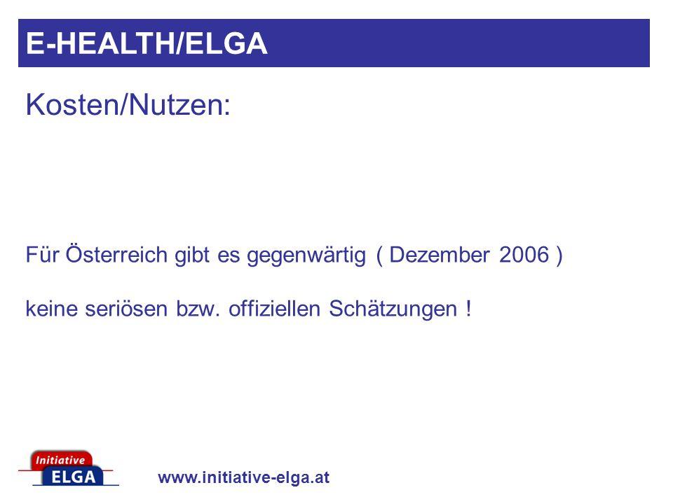 www.initiative-elga.at Für Österreich gibt es gegenwärtig ( Dezember 2006 ) keine seriösen bzw. offiziellen Schätzungen ! Kosten/Nutzen: E-HEALTH/ELGA
