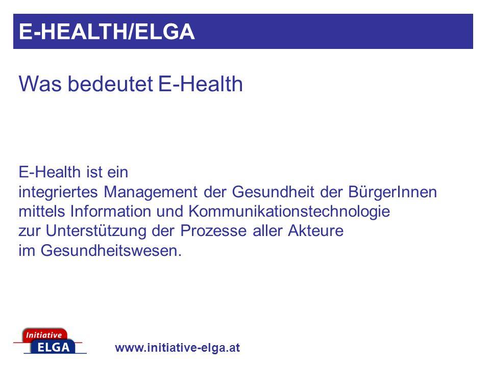 www.initiative-elga.at E-Health ist ein integriertes Management der Gesundheit der BürgerInnen mittels Information und Kommunikationstechnologie zur U
