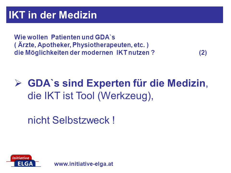 www.initiative-elga.at GDA`s sind Experten für die Medizin, die IKT ist Tool (Werkzeug), nicht Selbstzweck ! Wie wollen Patienten und GDA`s ( Ärzte, A