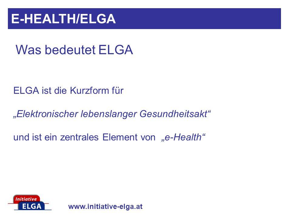 www.initiative-elga.at ELGA ist die Kurzform für Elektronischer lebenslanger Gesundheitsakt und ist ein zentrales Element von e-Health Was bedeutet EL