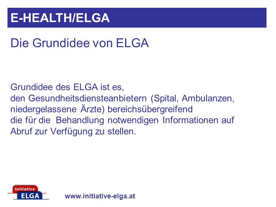 www.initiative-elga.at Grundidee des ELGA ist es, den Gesundheitsdiensteanbietern (Spital, Ambulanzen, niedergelassene Ärzte) bereichsübergreifend die