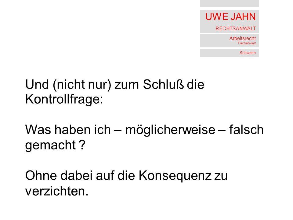 UWE JAHN RECHTSANWALT Arbeitsrecht Fachanwalt Schwerin Und (nicht nur) zum Schluß die Kontrollfrage: Was haben ich – möglicherweise – falsch gemacht .