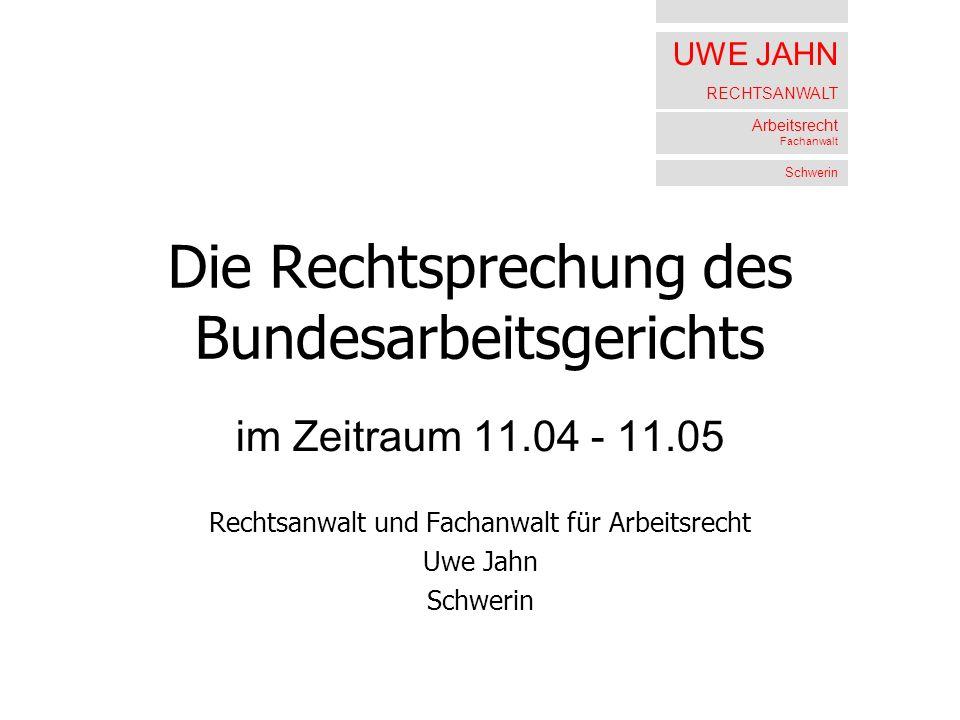 UWE JAHN RECHTSANWALT Arbeitsrecht Fachanwalt Schwerin Die Rechtsprechung des Bundesarbeitsgerichts im Zeitraum 11.04 - 11.05 Rechtsanwalt und Fachanw