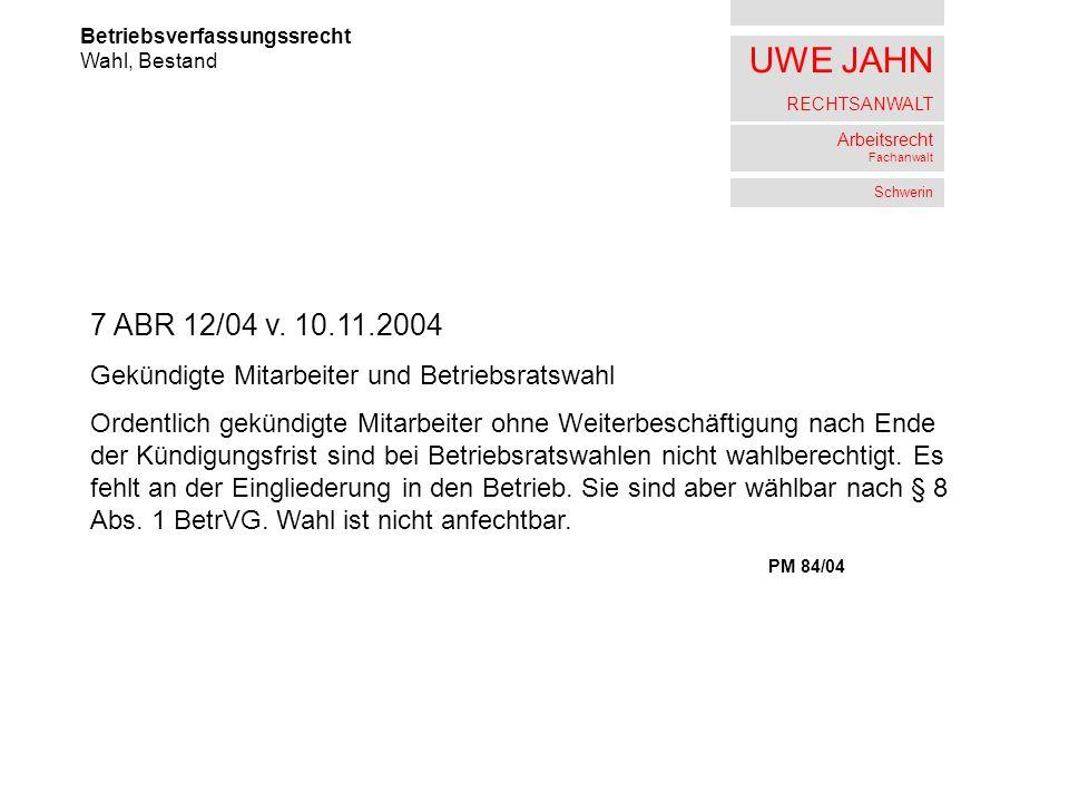 UWE JAHN RECHTSANWALT Arbeitsrecht Fachanwalt Schwerin Betriebsverfassungssrecht Wahl, Bestand 7 ABR 12/04 v. 10.11.2004 Gekündigte Mitarbeiter und Be