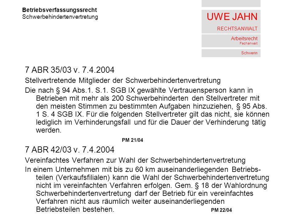 UWE JAHN RECHTSANWALT Arbeitsrecht Fachanwalt Schwerin 7 ABR 35/03 v. 7.4.2004 Stellvertretende Mitglieder der Schwerbehindertenvertretung Die nach §
