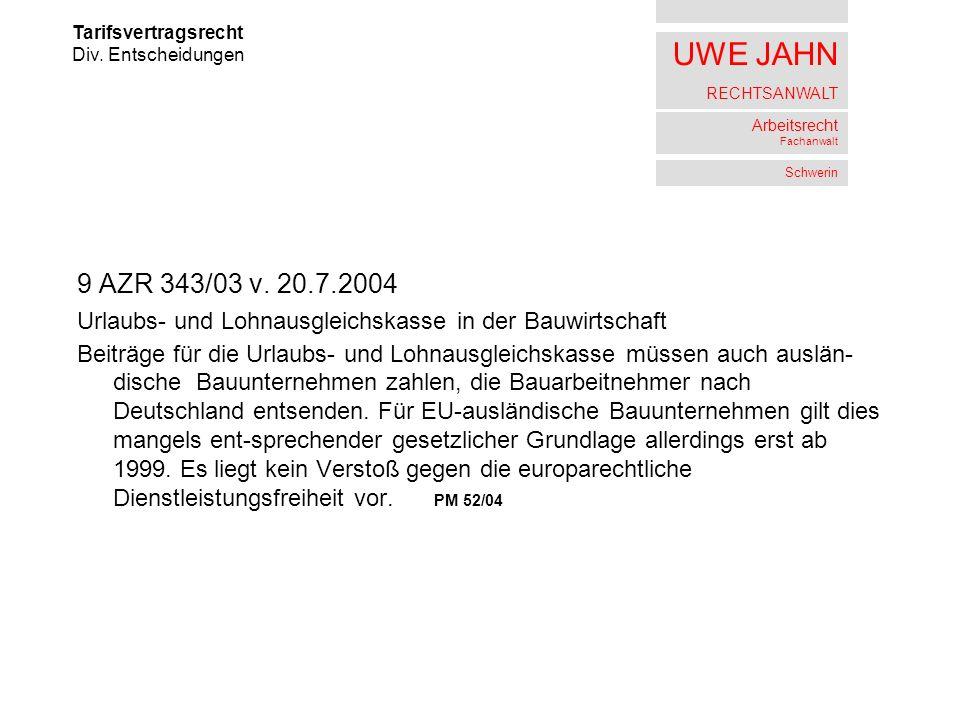 UWE JAHN RECHTSANWALT Arbeitsrecht Fachanwalt Schwerin 9 AZR 343/03 v. 20.7.2004 Urlaubs- und Lohnausgleichskasse in der Bauwirtschaft Beiträge für di