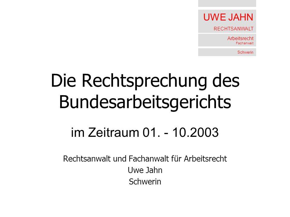UWE JAHN RECHTSANWALT Arbeitsrecht Fachanwalt Schwerin Die Rechtsprechung des Bundesarbeitsgerichts im Zeitraum 01. - 10.2003 Rechtsanwalt und Fachanw