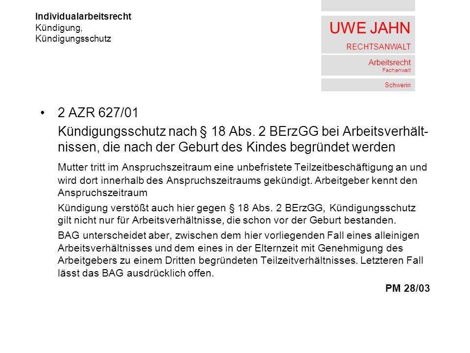 UWE JAHN RECHTSANWALT Arbeitsrecht Fachanwalt Schwerin 2 AZR 627/01 Kündigungsschutz nach § 18 Abs. 2 BErzGG bei Arbeitsverhält- nissen, die nach der