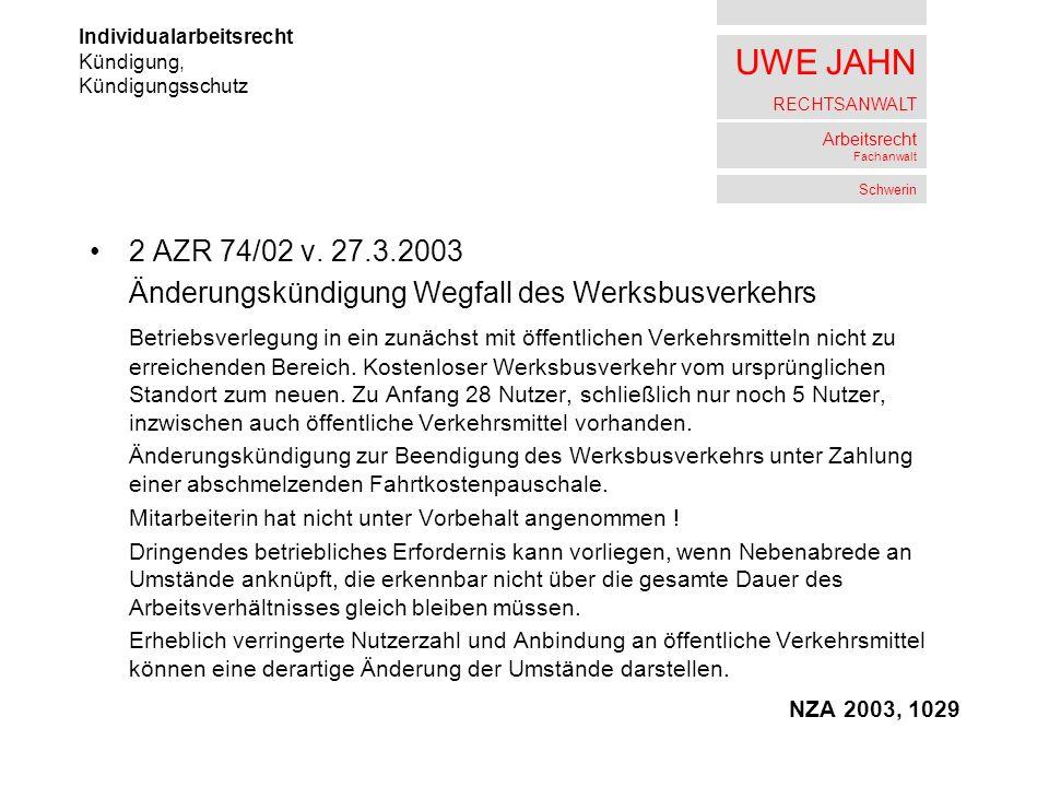 UWE JAHN RECHTSANWALT Arbeitsrecht Fachanwalt Schwerin 2 AZR 74/02 v. 27.3.2003 Änderungskündigung Wegfall des Werksbusverkehrs Betriebsverlegung in e