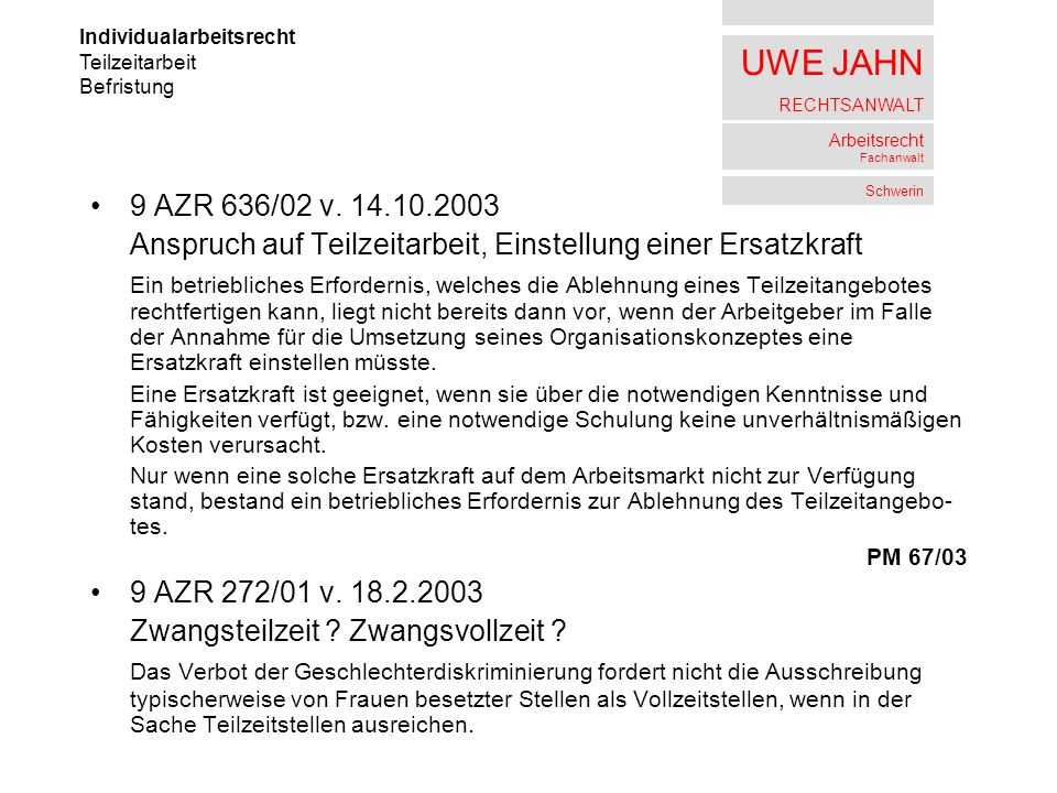 UWE JAHN RECHTSANWALT Arbeitsrecht Fachanwalt Schwerin 9 AZR 636/02 v. 14.10.2003 Anspruch auf Teilzeitarbeit, Einstellung einer Ersatzkraft Ein betri